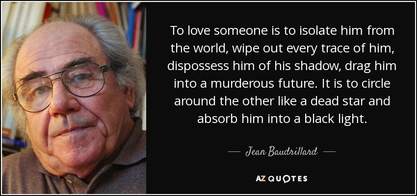 To love someone is to isolate him from the world, wipe out every trace of him, dispossess him of his shadow, drag him into a murderous future. It is to circle around the other like a dead star and absorb him into a black light. - Jean Baudrillard