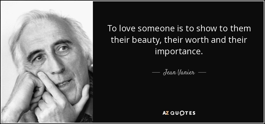 To love someone is to show to them their beauty, their worth and their importance. - Jean Vanier