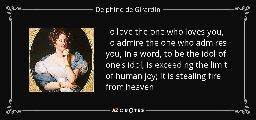 To love the one who loves you, To admire the one who admires you, In a word, to be the idol of one's idol, Is exceeding the limit of human joy; It is stealing fire from heaven. - Delphine de Girardin