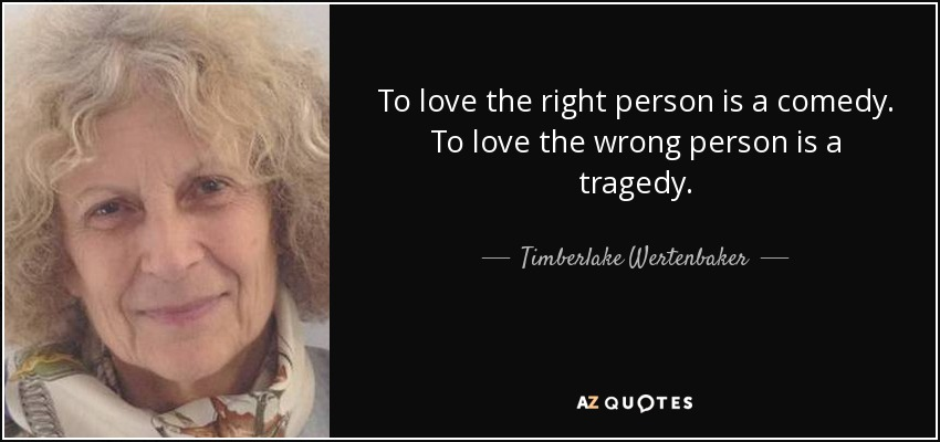 To love the right person is a comedy. To love the wrong person is a tragedy. - Timberlake Wertenbaker
