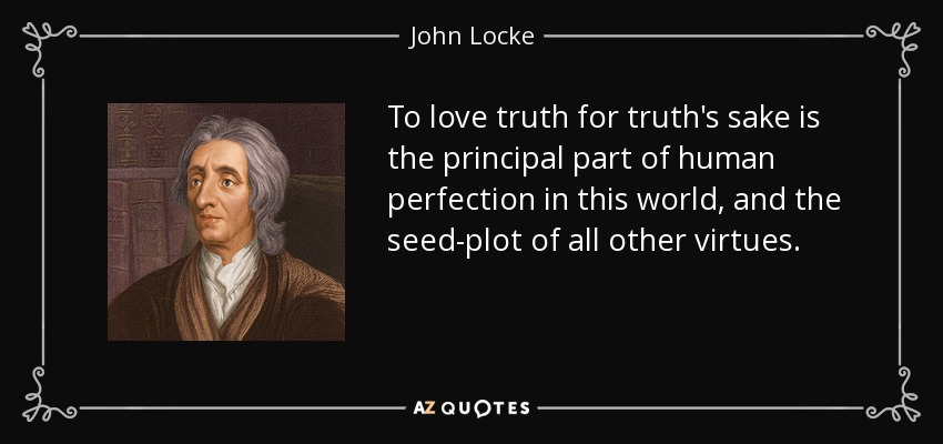 To love truth for truth's sake is the principal part of human perfection in this world, and the seed-plot of all other virtues. - John Locke