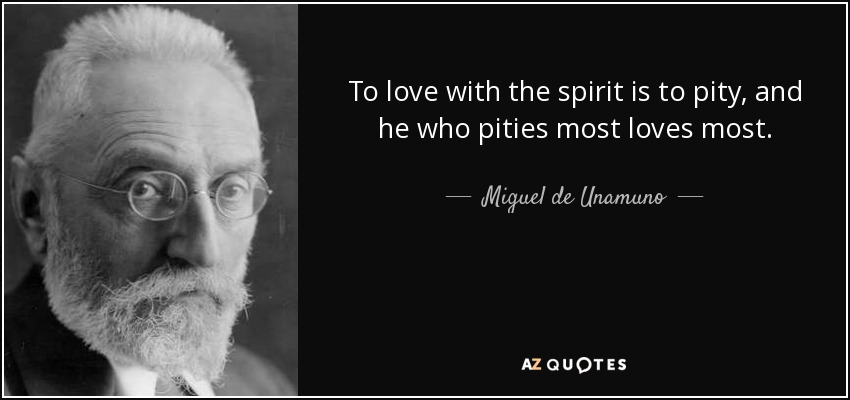 To love with the spirit is to pity, and he who pities most loves most. - Miguel de Unamuno