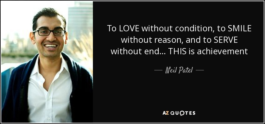 To LOVE without condition, to SMILE without reason, and to SERVE without end... THIS is achievement - Neil Patel