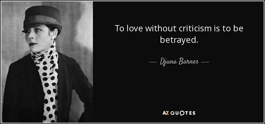To love without criticism is to be betrayed. - Djuna Barnes