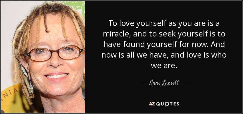 To love yourself as you are is a miracle, and to seek yourself is to have found yourself for now. And now is all we have, and love is who we are. - Anne Lamott