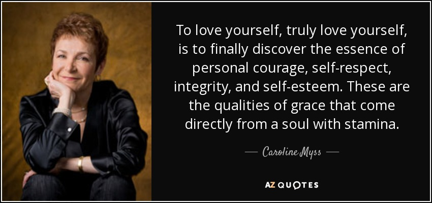 To love yourself, truly love yourself, is to finally discover the essence of personal courage, self-respect, integrity, and self-esteem. These are the qualities of grace that come directly from a soul with stamina. - Caroline Myss