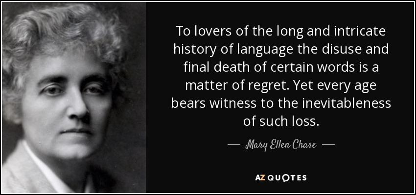 To lovers of the long and intricate history of language the disuse and final death of certain words is a matter of regret. Yet every age bears witness to the inevitableness of such loss. - Mary Ellen Chase