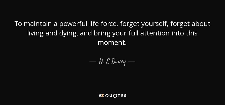 To maintain a powerful life force, forget yourself, forget about living and dying, and bring your full attention into this moment. - H. E Davey