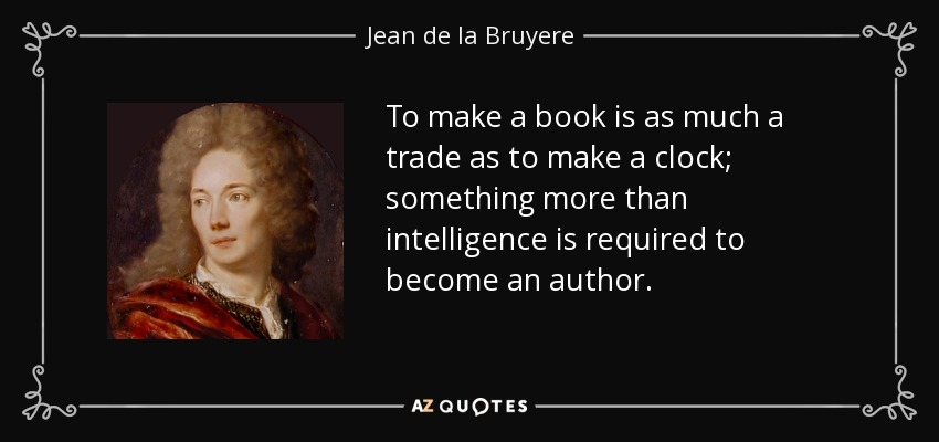 To make a book is as much a trade as to make a clock; something more than intelligence is required to become an author. - Jean de la Bruyere
