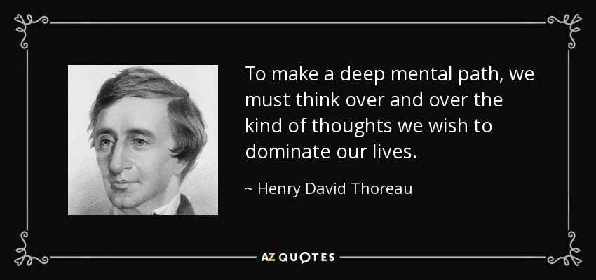 To make a deep mental path, we must think over and over the kind of thoughts we wish to dominate our lives. - Henry David Thoreau