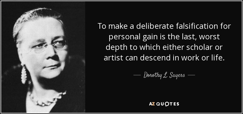 To make a deliberate falsification for personal gain is the last, worst depth to which either scholar or artist can descend in work or life. - Dorothy L. Sayers