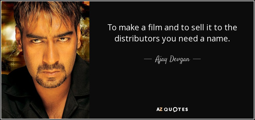 To make a film and to sell it to the distributors you need a name. - Ajay Devgan