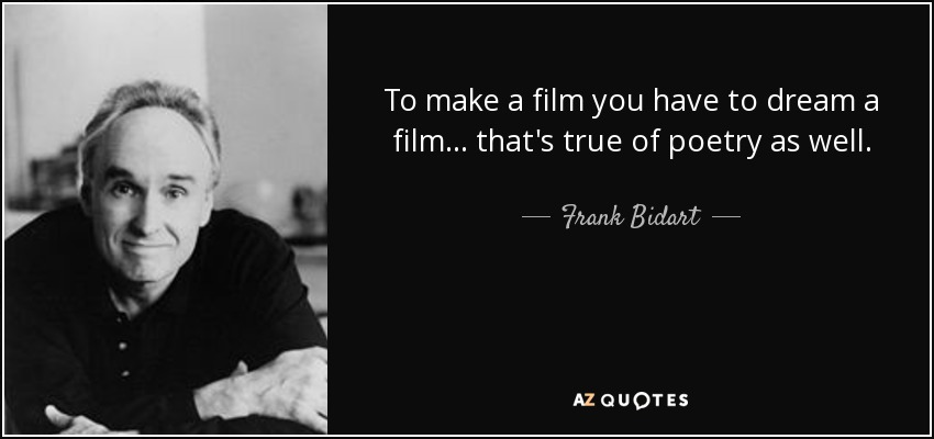 To make a film you have to dream a film... that's true of poetry as well. - Frank Bidart