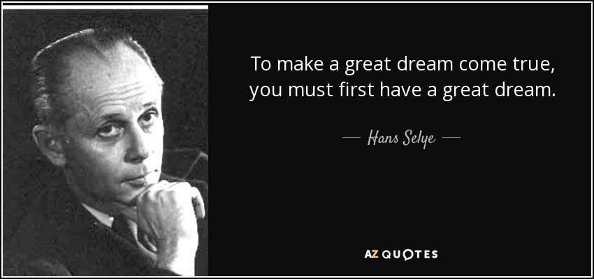 To make a great dream come true, you must first have a great dream. - Hans Selye