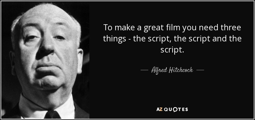 To make a great film you need three things - the script, the script and the script. - Alfred Hitchcock