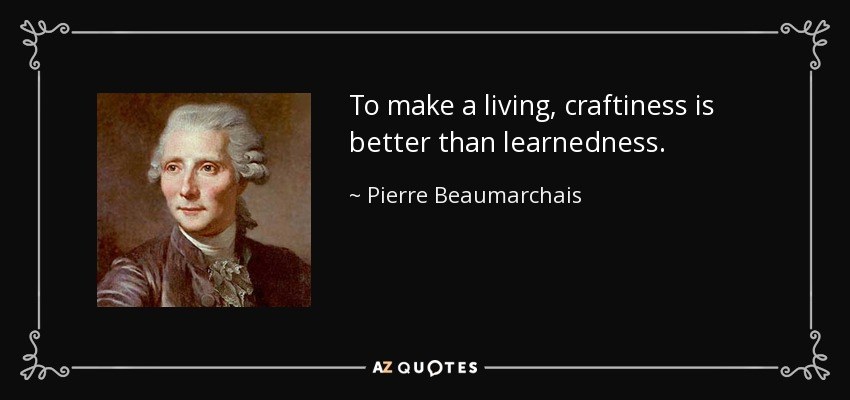 To make a living, craftiness is better than learnedness. - Pierre Beaumarchais