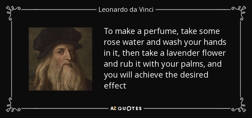 To make a perfume, take some rose water and wash your hands in it, then take a lavender flower and rub it with your palms, and you will achieve the desired effect - Leonardo da Vinci