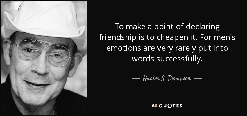 To make a point of declaring friendship is to cheapen it. For men's emotions are very rarely put into words successfully. - Hunter S. Thompson