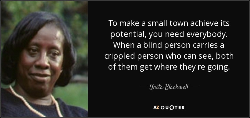 To make a small town achieve its potential, you need everybody. When a blind person carries a crippled person who can see, both of them get where they're going. - Unita Blackwell
