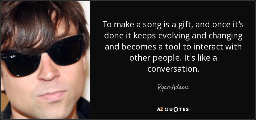 To make a song is a gift, and once it's done it keeps evolving and changing and becomes a tool to interact with other people. It's like a conversation. - Ryan Adams