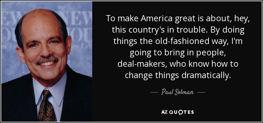 To make America great is about, hey, this country's in trouble. By doing things the old-fashioned way, I'm going to bring in people, deal-makers, who know how to change things dramatically. - Paul Solman