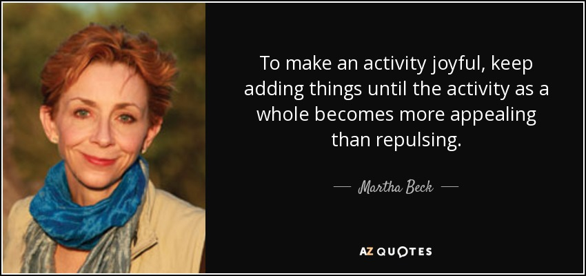 To make an activity joyful, keep adding things until the activity as a whole becomes more appealing than repulsing. - Martha Beck