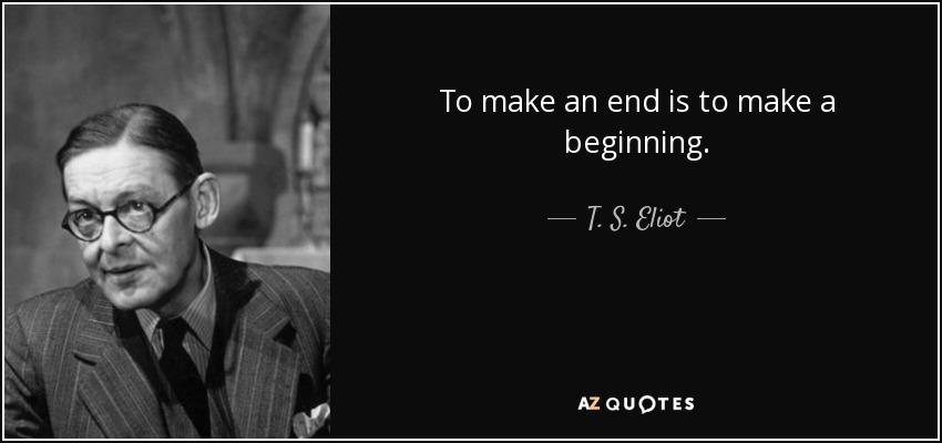 To make an end is to make a beginning. - T. S. Eliot
