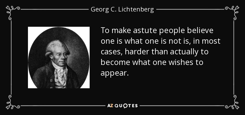 To make astute people believe one is what one is not is, in most cases, harder than actually to become what one wishes to appear. - Georg C. Lichtenberg