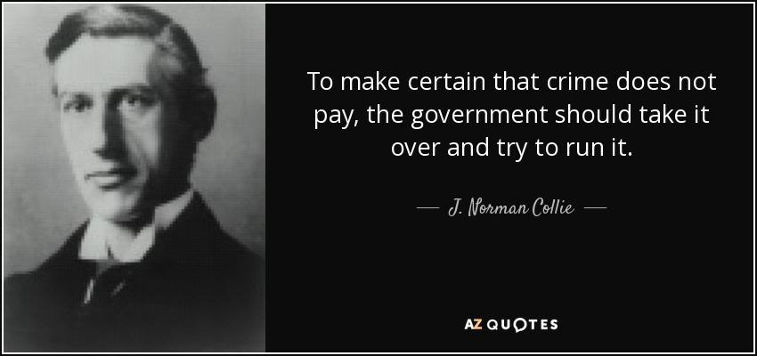 To make certain that crime does not pay, the government should take it over and try to run it. - J. Norman Collie