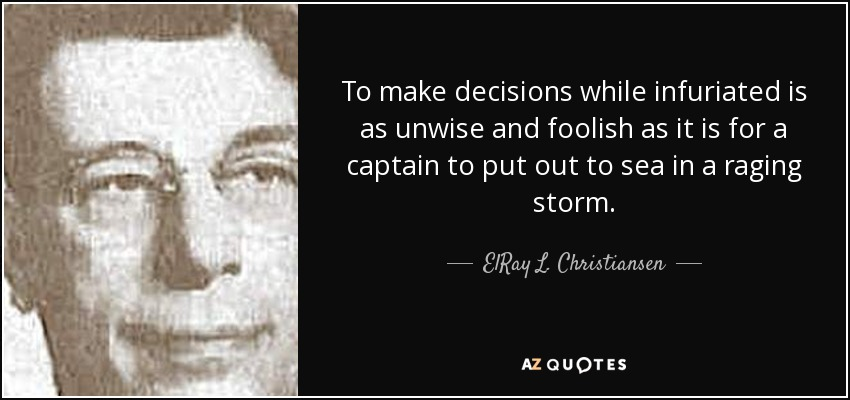 To make decisions while infuriated is as unwise and foolish as it is for a captain to put out to sea in a raging storm. - ElRay L. Christiansen