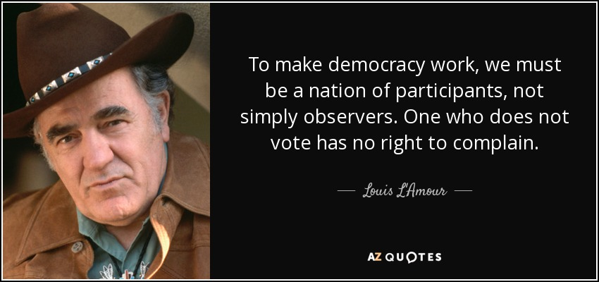 To make democracy work, we must be a nation of participants, not simply observers. One who does not vote has no right to complain. - Louis L'Amour