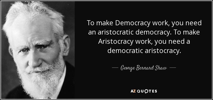 To make Democracy work, you need an aristocratic democracy. To make Aristocracy work, you need a democratic aristocracy. - George Bernard Shaw