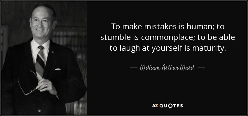 To make mistakes is human; to stumble is commonplace; to be able to laugh at yourself is maturity. - William Arthur Ward