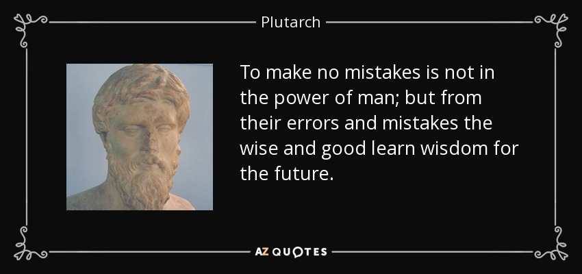To make no mistakes is not in the power of man; but from their errors and mistakes the wise and good learn wisdom for the future. - Plutarch