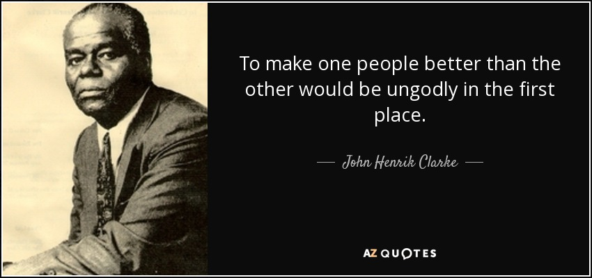 To make one people better than the other would be ungodly in the first place. - John Henrik Clarke