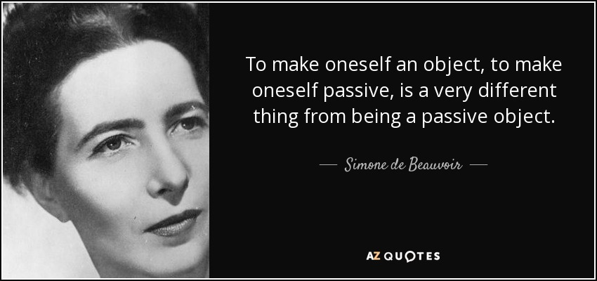 To make oneself an object, to make oneself passive, is a very different thing from being a passive object. - Simone de Beauvoir