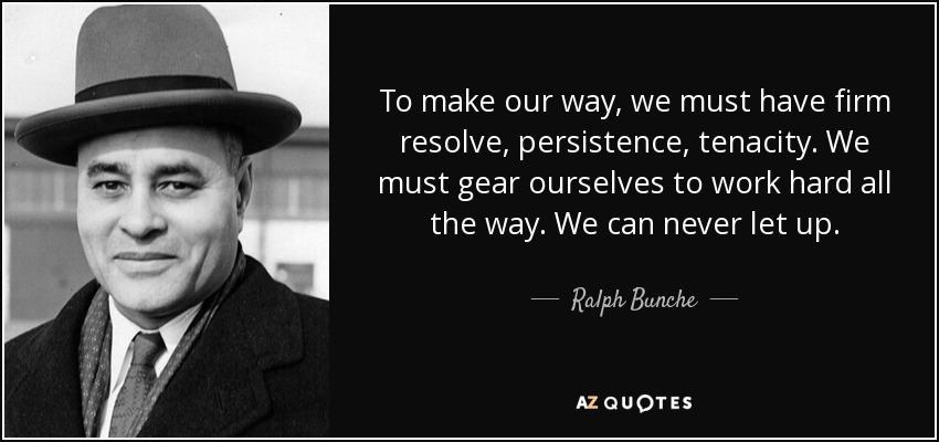 To make our way, we must have firm resolve, persistence, tenacity. We must gear ourselves to work hard all the way. We can never let up. - Ralph Bunche