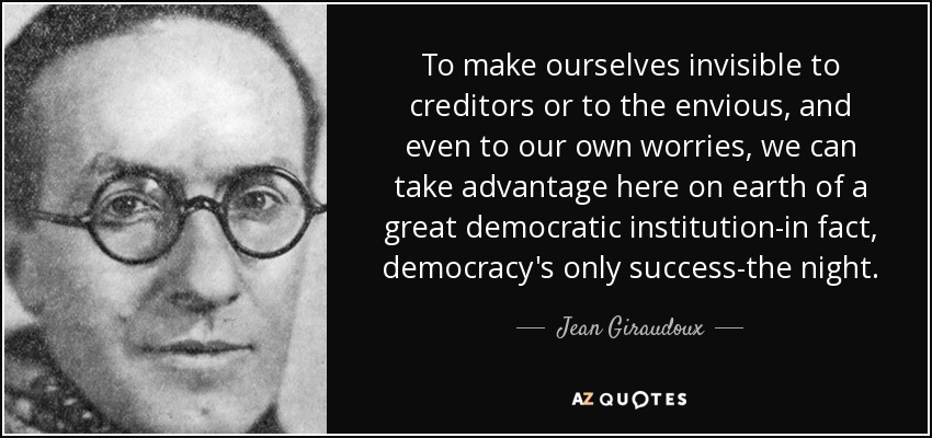 To make ourselves invisible to creditors or to the envious, and even to our own worries, we can take advantage here on earth of a great democratic institution-in fact, democracy's only success-the night. - Jean Giraudoux
