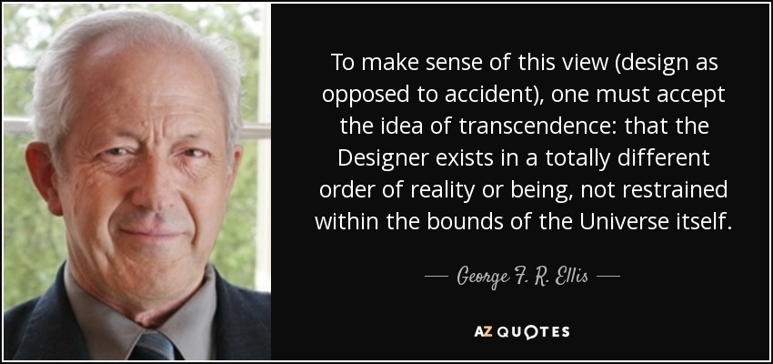 To make sense of this view (design as opposed to accident), one must accept the idea of transcendence: that the Designer exists in a totally different order of reality or being, not restrained within the bounds of the Universe itself. - George F. R. Ellis