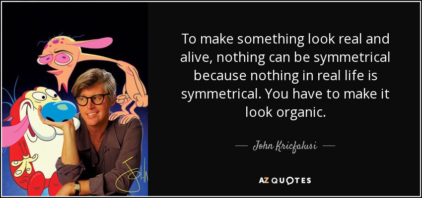 To make something look real and alive, nothing can be symmetrical because nothing in real life is symmetrical. You have to make it look organic. - John Kricfalusi