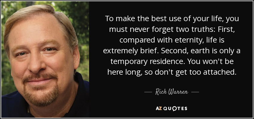 To make the best use of your life, you must never forget two truths: First, compared with eternity, life is extremely brief. Second, earth is only a temporary residence. You won't be here long, so don't get too attached. - Rick Warren