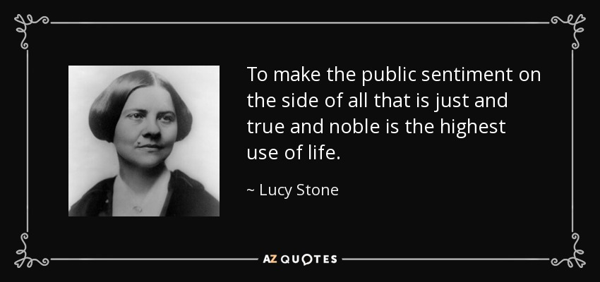 To make the public sentiment on the side of all that is just and true and noble is the highest use of life. - Lucy Stone