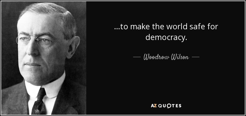 ...to make the world safe for democracy. - Woodrow Wilson