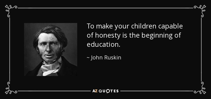 To make your children capable of honesty is the beginning of education. - John Ruskin