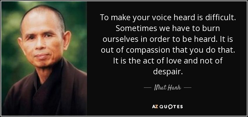 To make your voice heard is difficult. Sometimes we have to burn ourselves in order to be heard. It is out of compassion that you do that. It is the act of love and not of despair. - Nhat Hanh