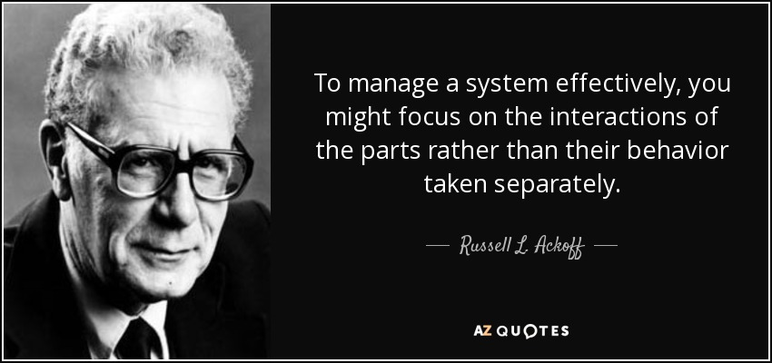 To manage a system effectively, you might focus on the interactions of the parts rather than their behavior taken separately. - Russell L. Ackoff