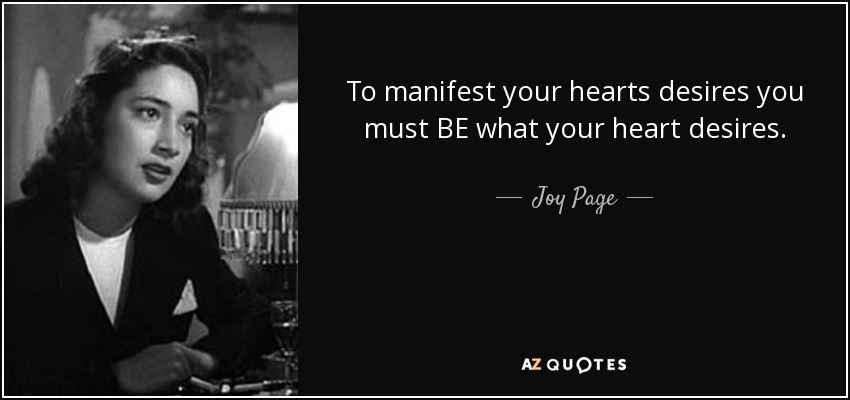 To manifest your hearts desires you must BE what your heart desires. - Joy Page