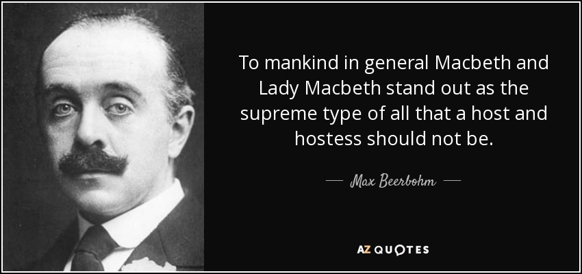 To mankind in general Macbeth and Lady Macbeth stand out as the supreme type of all that a host and hostess should not be. - Max Beerbohm