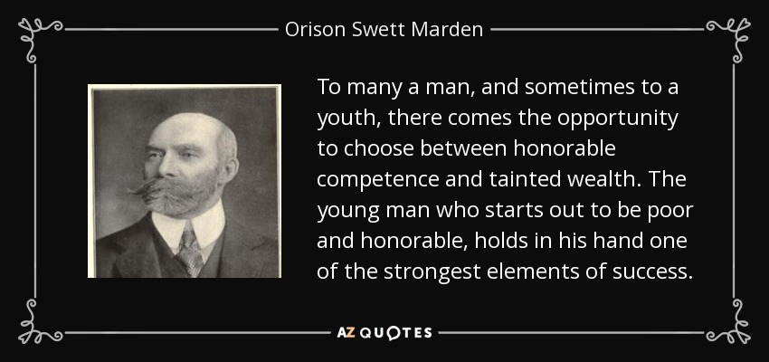 To many a man, and sometimes to a youth, there comes the opportunity to choose between honorable competence and tainted wealth. The young man who starts out to be poor and honorable, holds in his hand one of the strongest elements of success. - Orison Swett Marden