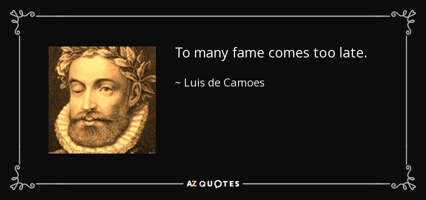To many fame comes too late. - Luis de Camoes
